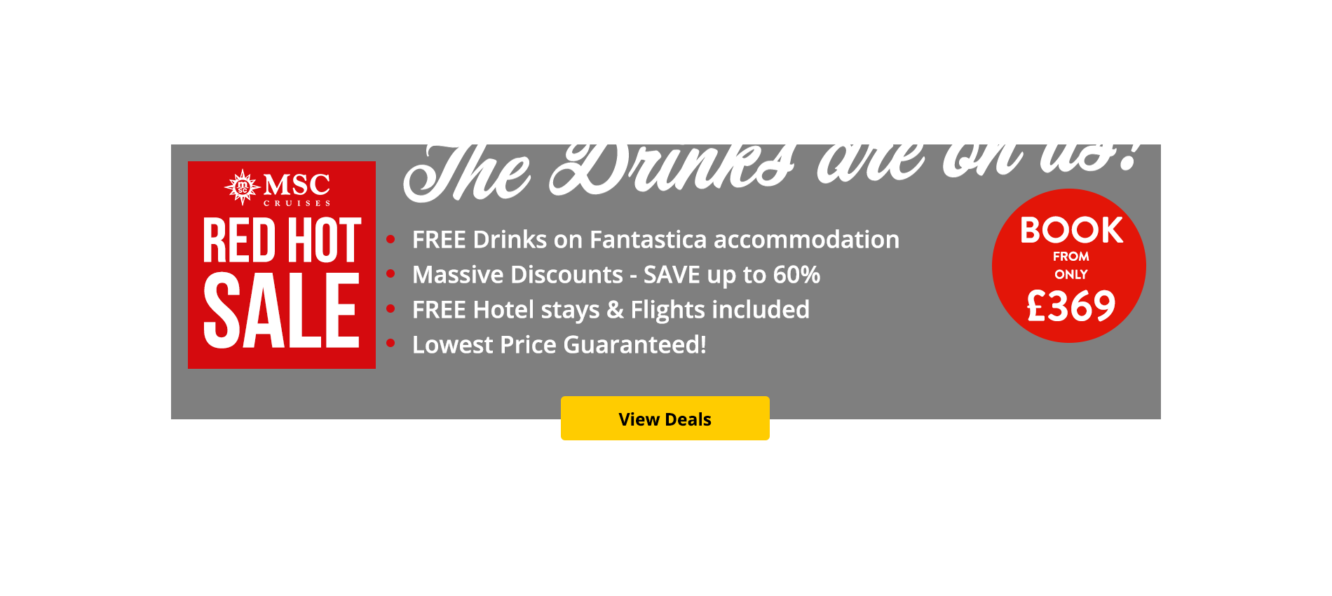 Looking for an MSC Cruise? The drinks are on us with free drinks on Fantastica Cabins! We've always said we have the lowest prices on MSC cabins, and with 30% off select cabins during our Red Hot Sale- we guarantee it! Your hotel stay and flights are included, so why not book now from just £9 per person?