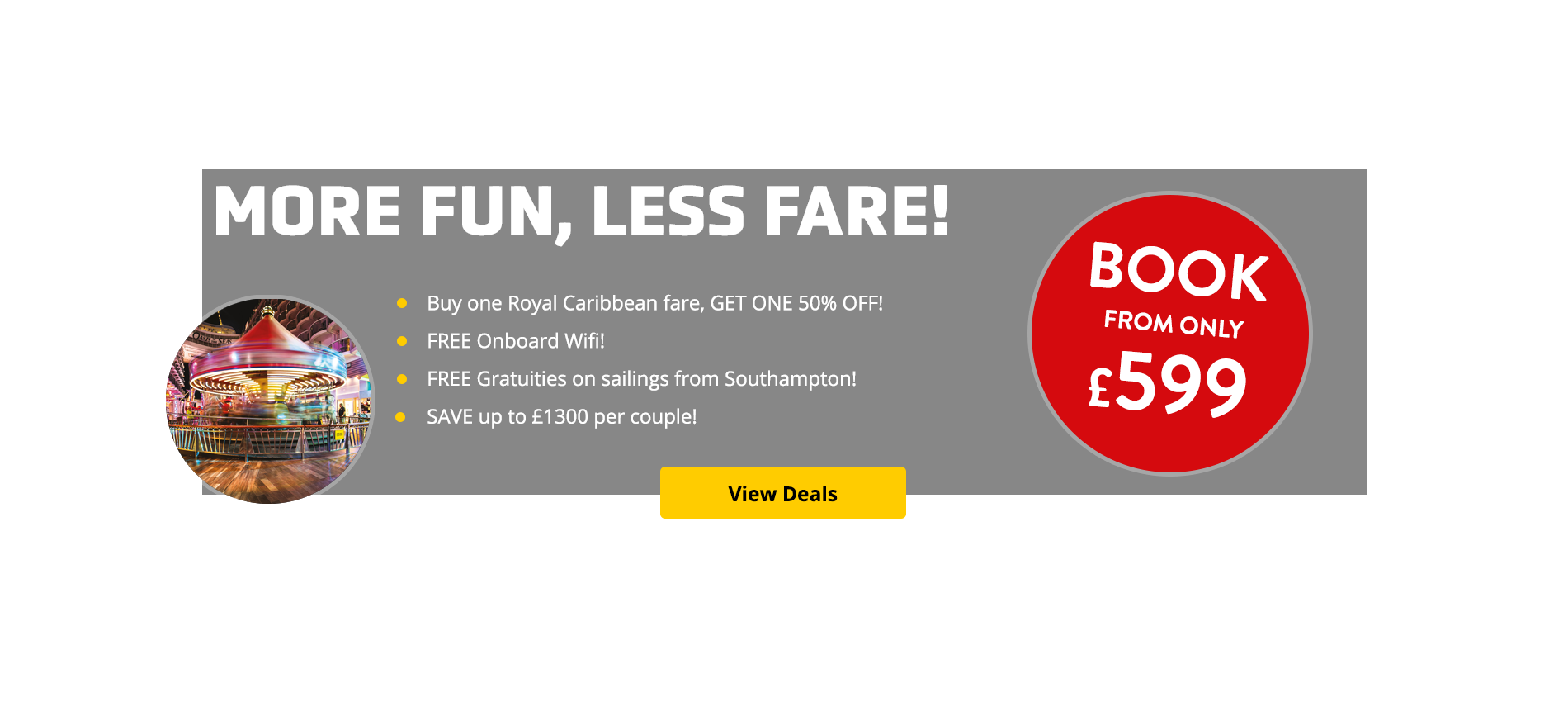 Royal Caribbean; More fun Less fare! Buy one get one half price! Your hotel stay and flights are included, so why not book now from just £9 per person?